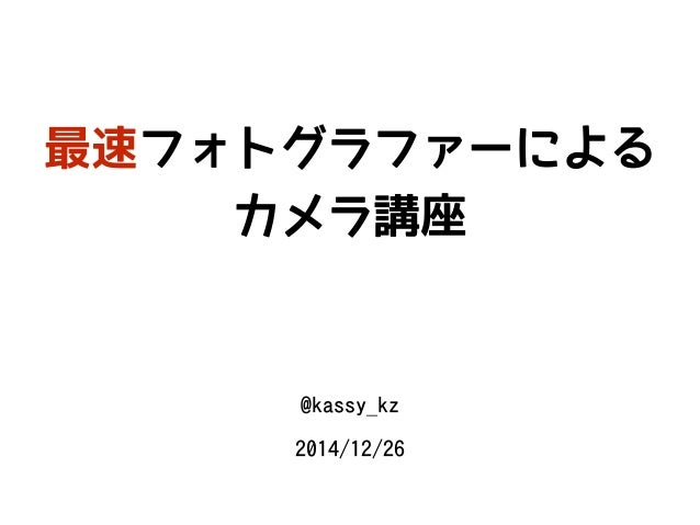 @kassy_kz 2014/12/26 最速フォトグラファーによる カメラ講座