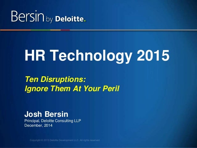 1 HR Technology 2015 Ten Disruptions: Ignore Them At Your Peril Josh Bersin Principal, Deloitte Consulting LLP December, 2...