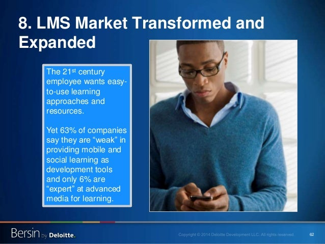 62 8. LMS Market Transformed and Expanded The 21st century employee wants easy- to-use learning approaches and resources. ...