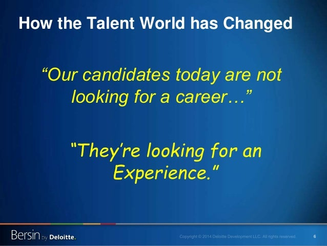 """6 How the Talent World has Changed """"Our candidates today are not looking for a career…"""" """"They're looking for an Experience..."""