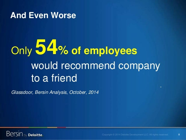8 Only 54% of employees would recommend company to a friend - Glassdoor, Bersin Analysis, October, 2014 And Even Worse