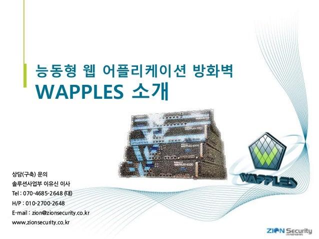 능동형 웹 어플리케이션 방화벽 WAPPLES 소개 상담(구축) 문의 솔루션사업부 이유신 이사 Tel : 070-4685-2648 (대) H/P : 010-2700-2648 E-mail : zion@zionsecurity...