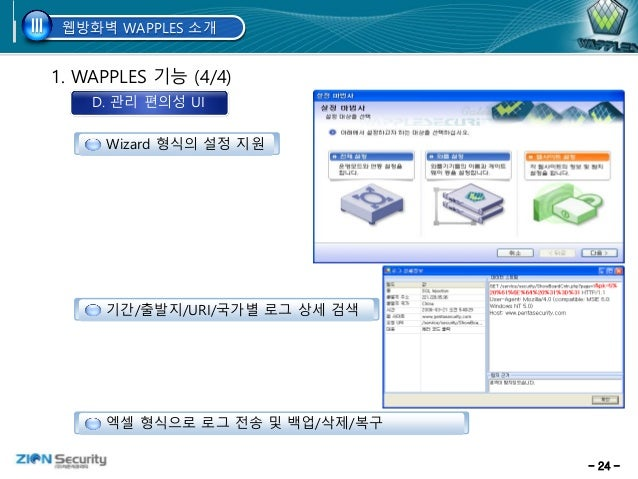 - 24 - 1. WAPPLES 기능 (4/4) D. 관리 편의성 UI 기간/출발지/URI/국가별 로그 상세 검색 엑셀 형식으로 로그 전송 및 백업/삭제/복구 Wizard 형식의 설정 지원 웹방화벽 WAPPLES 소개I...