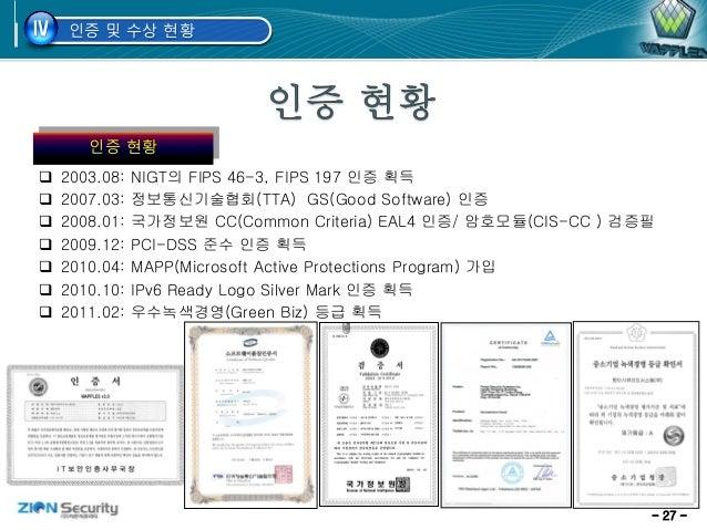- 27 - 인증 및 수상 현황IV 인증 현황  2003.08: NIGT의 FIPS 46-3, FIPS 197 인증 획득  2007.03: 정보통신기술협회(TTA) GS(Good Software) 인증  2008....