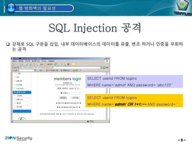 - 6 -  강제로 SQL 구문을 삽입, 내부 데이터베이스의 데이터를 유출, 변조 하거나 인증을 우회하 는 공격 SELECT userid FROM logins WHERE name='admin' AND password=...