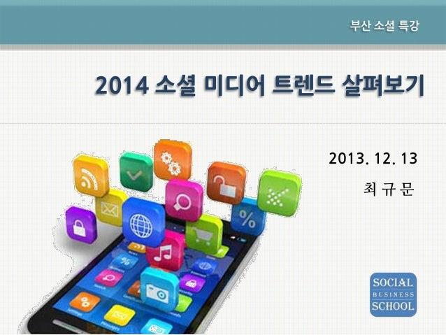 부산 소셜 특강  2014 소셜 미디어 트렌드 살펴보기 2013. 12. 13 최규문