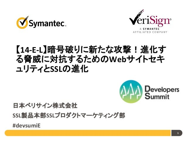 【14-E-L】暗号破りに新たな攻撃!進化す る脅威に対抗するためのWebサイトセキ ュリティとSSLの進化  日本ベリサイン株式会社 SSL製品本部SSLプロダクトマーケティング部  #devsumiE 1