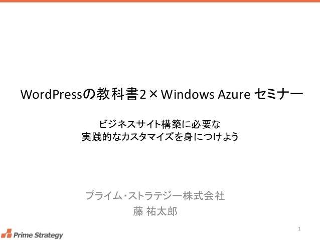 WordPressの教科書2×Windows Azure セミナー  プライム・ストラテジー株式会社  藤祐太郎  ビジネスサイト構築に必要な 実践的なカスタマイズを身につけよう  1