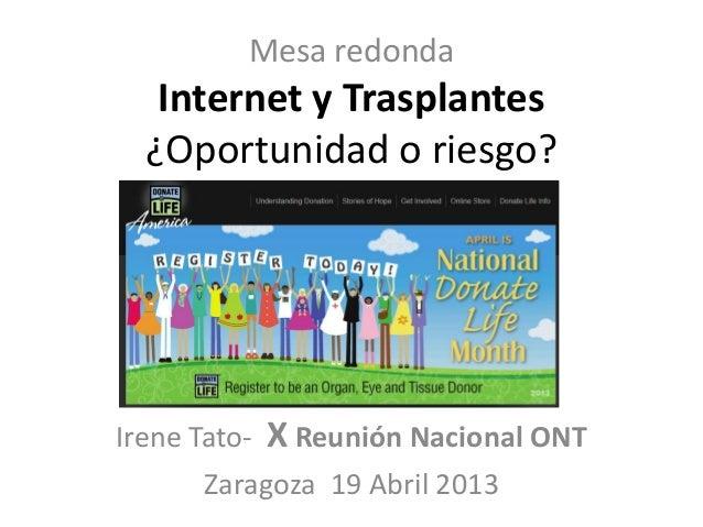 Mesa redondaInternet y Trasplantes¿Oportunidad o riesgo?Irene Tato- X Reunión Nacional ONTZaragoza 19 Abril 2013
