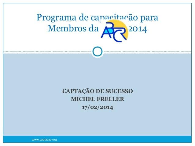 Programa de capacitação para Membros da 2014  CAPTAÇÃO DE SUCESSO MICHEL FRELLER 17/02/2014  www.captacao.org