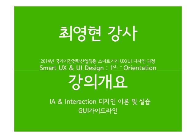 2014년 국가기간전략산업직종 스마트기기 UX/UI 디자인 과정 Smart UX & UI Design : 1st - Orientation 최영현 강사 Smart UX & UI Design : 1 Orientation 강...