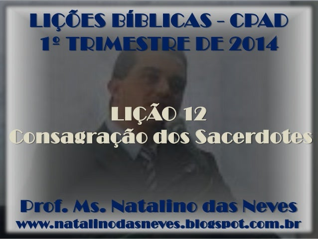 LIÇÕES BÍBLICAS - CPAD 1º TRIMESTRE DE 2014 LIÇÃO 12 Consagração dos Sacerdotes Prof. Ms. Natalino das Neves www.natalinod...