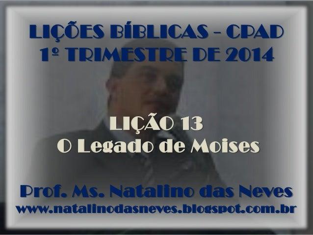 LIÇÕES BÍBLICAS - CPAD 1º TRIMESTRE DE 2014 LIÇÃO 13 O Legado de Moises Prof. Ms. Natalino das Neves www.natalinodasneves....