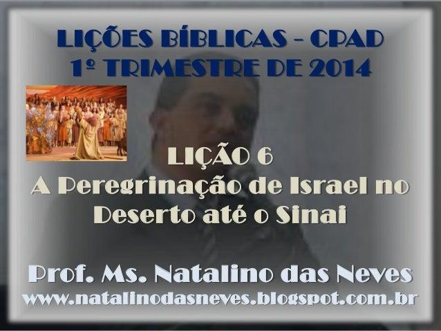 LIÇÕES BÍBLICAS - CPAD 1º TRIMESTRE DE 2014  LIÇÃO 6 A Peregrinação de Israel no Deserto até o Sinai Prof. Ms. Natalino da...