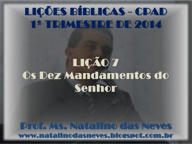 LIÇÕES BÍBLICAS - CPAD 1º TRIMESTRE DE 2014  LIÇÃO 7 Os Dez Mandamentos do Senhor  Prof. Ms. Natalino das Neves www.natali...