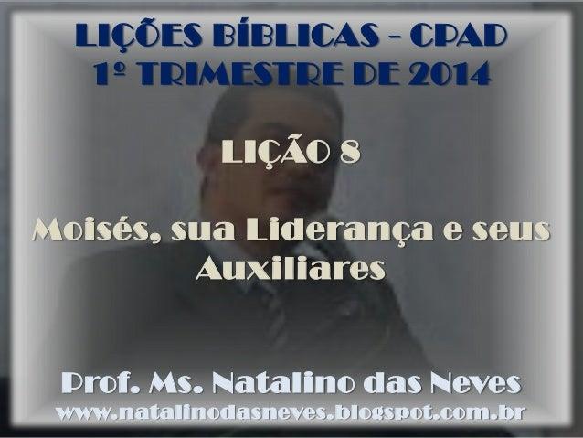 LIÇÕES BÍBLICAS - CPAD 1º TRIMESTRE DE 2014 LIÇÃO 8  Moisés, sua Liderança e seus Auxiliares  Prof. Ms. Natalino das Neves...