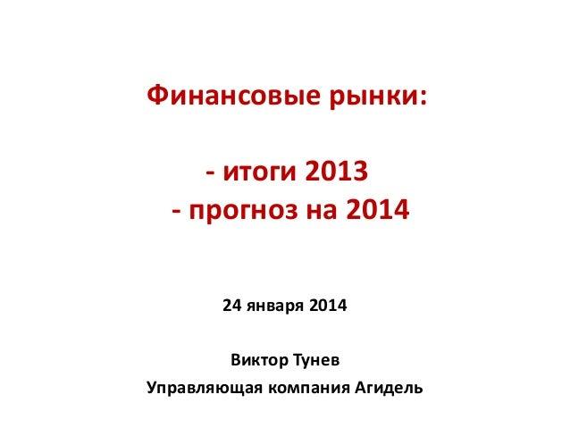 Финансовые рынки: - итоги 2013 - прогноз на 2014 24 января 2014 Виктор Тунев Управляющая компания Агидель
