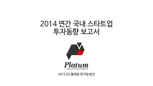 2014 연간 국내 스타트업 투자동향 보고서 2015.03 플래텀 연구팀 발간