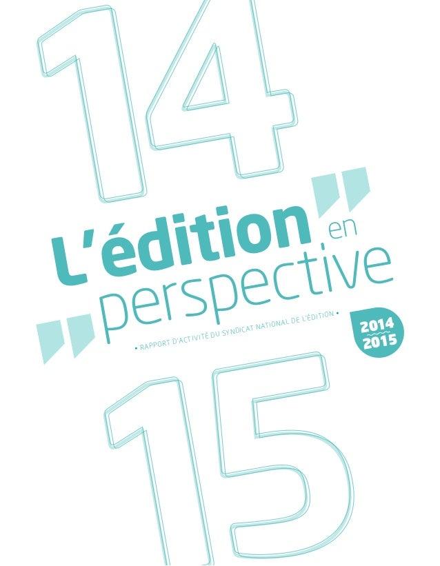 L'édition en perspective • RAPPORT D'ACTIVITÉ DU SYNDICAT NATIONAL DE L'ÉDITION • 2014 2015