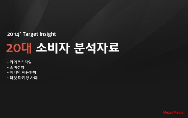 2014' Target Insight 20대 소비자 분석자료 - 라이프스타일 - 소비성향 - 미디어 이용현황 - 타겟 마케팅 사례 MezzoMedia