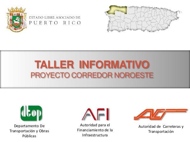 TALLER INFORMATIVO PROYECTO CORREDOR NOROESTE  Departamento De Transportación y Obras Públicas  Autoridad para el Financia...