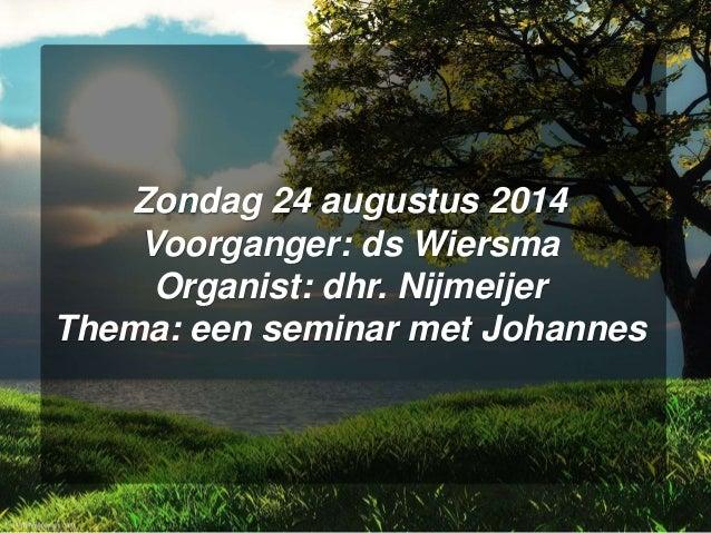 Zondag 24 augustus 2014 Voorganger: ds Wiersma Organist: dhr. Nijmeijer Thema: een seminar met Johannes