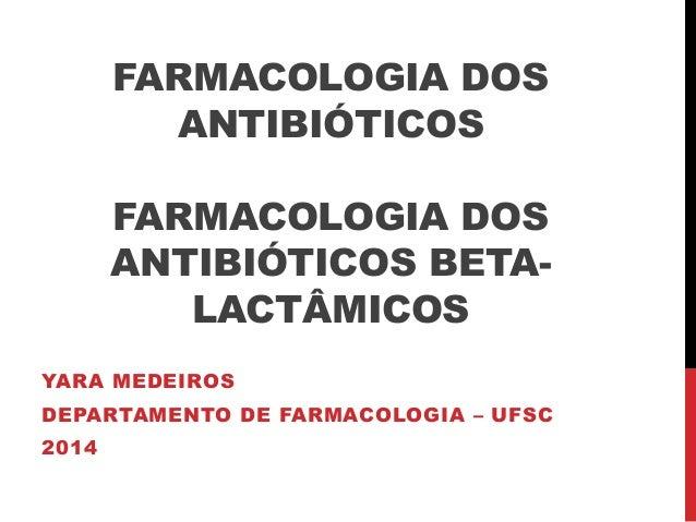 FARMACOLOGIA DOS  ANTIBIÓTICOS  FARMACOLOGIA DOS  ANTIBIÓTICOS BETA-LACTÂMICOS  YARA MEDEIROS  DEPARTAMENTO DE FARMACOLOGI...