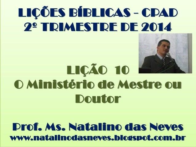 LIÇÕES BÍBLICAS - CPAD 2º TRIMESTRE DE 2014 LIÇÃO 10 O Ministério de Mestre ou Doutor Prof. Ms. Natalino das Neves www.nat...