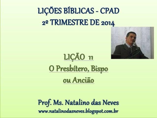 LIÇÕES BÍBLICAS - CPAD 2º TRIMESTRE DE 2014 LIÇÃO 11 O Presbítero, Bispo ou Ancião Prof. Ms. Natalino das Neves www.natali...