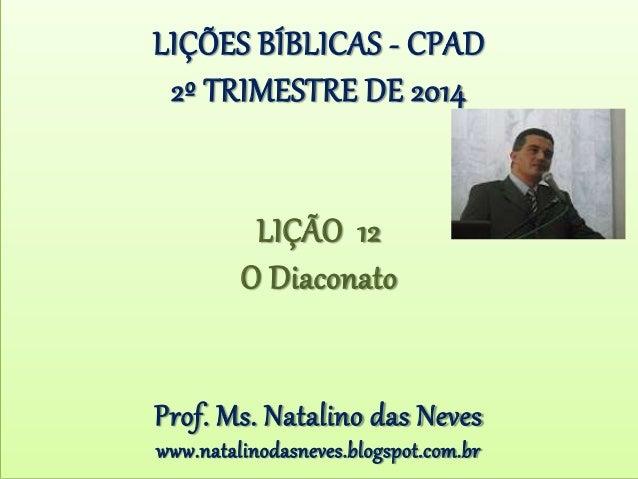 LIÇÕES BÍBLICAS - CPAD 2º TRIMESTRE DE 2014 LIÇÃO 12 O Diaconato Prof. Ms. Natalino das Neves www.natalinodasneves.blogspo...