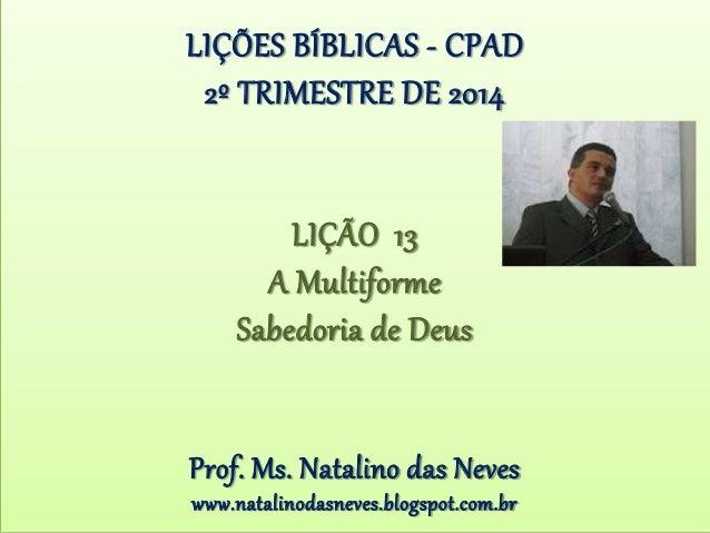 LIÇÕES BÍBLICAS - CPAD 2º TRIMESTRE DE 2014 LIÇÃO 13 A Multiforme Sabedoria de Deus Prof. Ms. Natalino das Neves www.natal...
