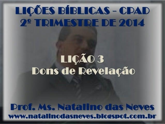 LIÇÕES BÍBLICAS - CPAD 2º TRIMESTRE DE 2014 LIÇÃO 3 Dons de Revelação Prof. Ms. Natalino das Neves www.natalinodasneves.bl...