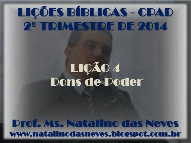 LIÇÕES BÍBLICAS - CPAD 2º TRIMESTRE DE 2014 LIÇÃO 4 Dons de Poder Prof. Ms. Natalino das Neves www.natalinodasneves.blogsp...