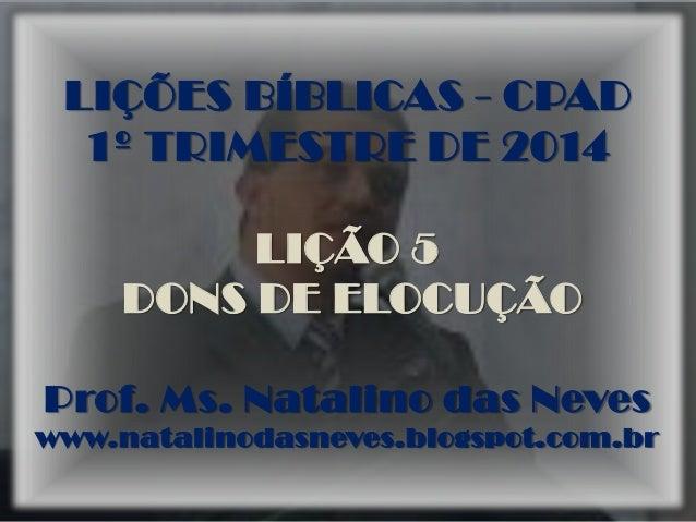 LIÇÕES BÍBLICAS - CPAD 1º TRIMESTRE DE 2014 LIÇÃO 5 DONS DE ELOCUÇÃO Prof. Ms. Natalino das Neves www.natalinodasneves.blo...