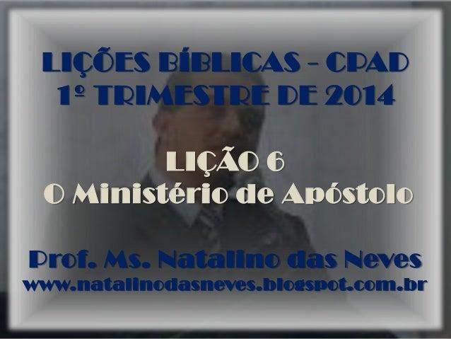 LIÇÕES BÍBLICAS - CPAD 1º TRIMESTRE DE 2014 LIÇÃO 6 O Ministério de Apóstolo Prof. Ms. Natalino das Neves www.natalinodasn...