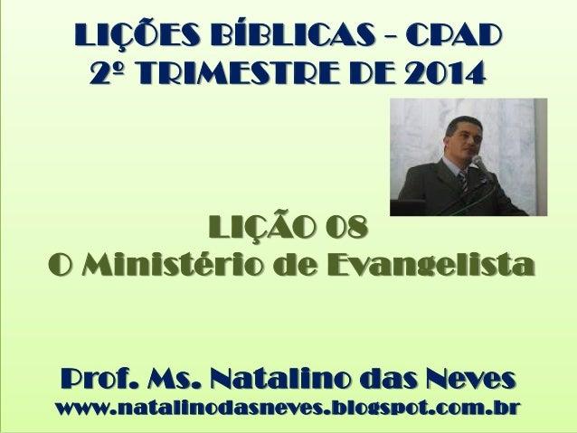 LIÇÕES BÍBLICAS - CPAD 2º TRIMESTRE DE 2014 LIÇÃO 08 O Ministério de Evangelista Prof. Ms. Natalino das Neves www.natalino...