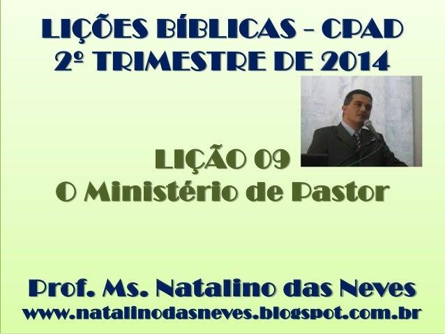LIÇÕES BÍBLICAS - CPAD 2º TRIMESTRE DE 2014 LIÇÃO 09 O Ministério de Pastor Prof. Ms. Natalino das Neves www.natalinodasne...