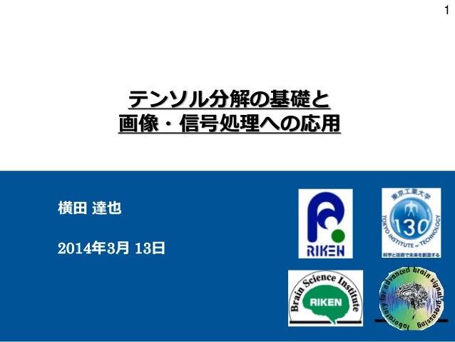 テンソル分解の基礎と 画像・信号処理への応用 横田 達也 2014年3月 13日 1