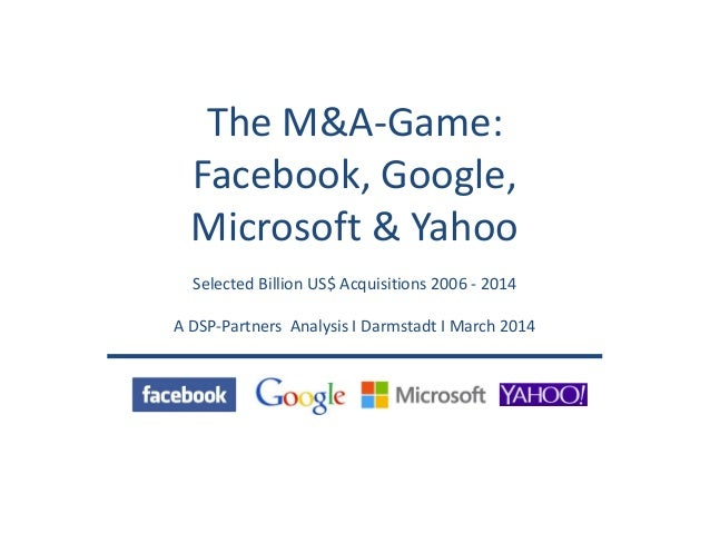 The M&A-Game: Facebook, Google, Microsoft & Yahoo Selected Billion US$ Acquisitions 2006 - 2014 A DSP-Partners Analysis I ...