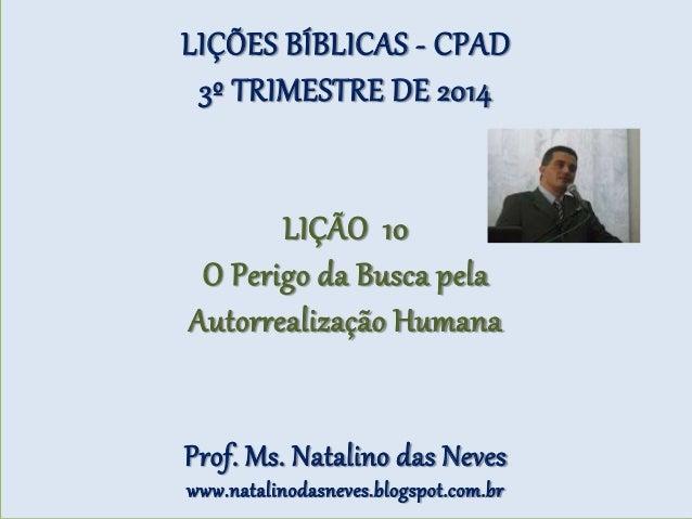 LIÇÕES BÍBLICAS - CPAD 3º TRIMESTRE DE 2014 LIÇÃO 10 O Perigo da Busca pela Autorrealização Humana Prof. Ms. Natalino das ...