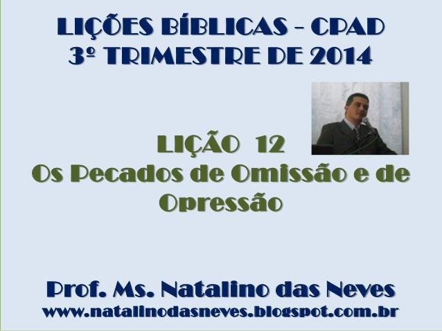 LIÇÕES BÍBLICAS - CPAD 3º TRIMESTRE DE 2014 LIÇÃO 12 Os Pecados de Omissão e de Opressão Prof. Ms. Natalino das Neves www....