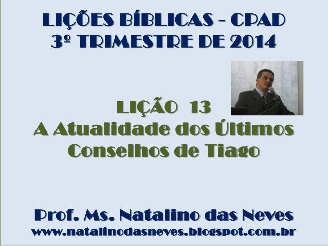 LIÇÕES BÍBLICAS - CPAD 3º TRIMESTRE DE 2014 LIÇÃO 13 A Atualidade dos Últimos Conselhos de Tiago Prof. Ms. Natalino das Ne...