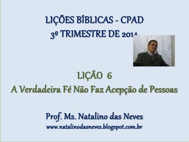 LIÇÕES BÍBLICAS - CPAD 3º TRIMESTRE DE 2014 LIÇÃO 6 A Verdadeira Fé Não Faz Acepção de Pessoas Prof. Ms. Natalino das Neve...