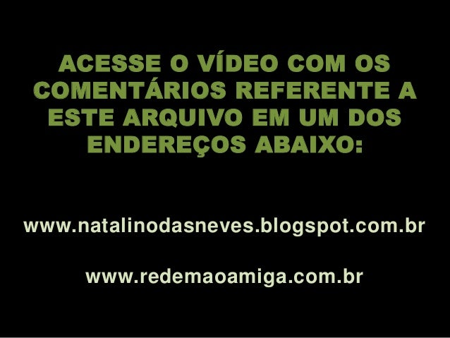 ACESSE O VÍDEO COM OS COMENTÁRIOS REFERENTE A ESTE ARQUIVO EM UM DOS ENDEREÇOS ABAIXO: www.natalinodasneves.blogspot.com.b...