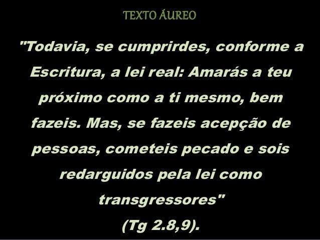 """""""Todavia, se cumprirdes, conforme a Escritura, a lei real: Amarás a teu próximo como a ti mesmo, bem fazeis. Mas, se fazei..."""
