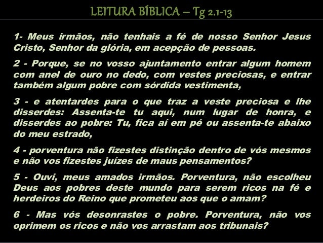 1- Meus irmãos, não tenhais a fé de nosso Senhor Jesus Cristo, Senhor da glória, em acepção de pessoas. 2 - Porque, se no ...