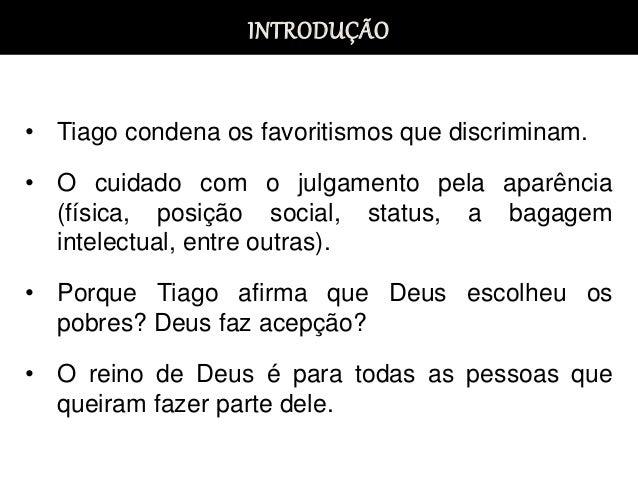 INTRODUÇÃO • Tiago condena os favoritismos que discriminam. • O cuidado com o julgamento pela aparência (física, posição s...