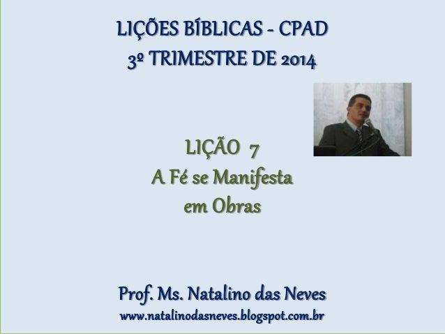 LIÇÕES BÍBLICAS - CPAD 3º TRIMESTRE DE 2014 LIÇÃO 7 A Fé se Manifesta em Obras Prof. Ms. Natalino das Neves www.natalinoda...