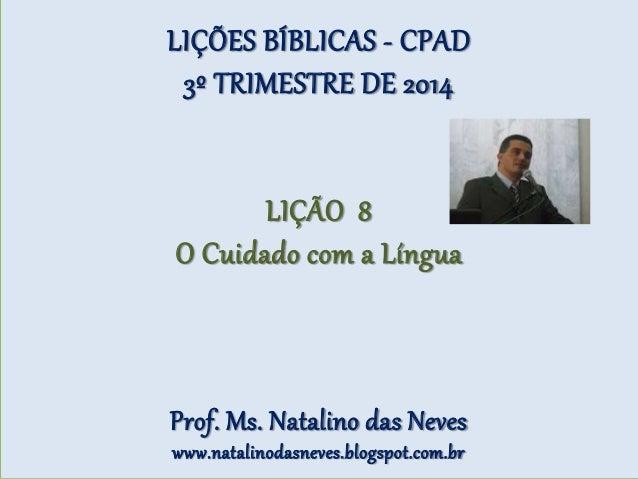 LIÇÕES BÍBLICAS - CPAD 3º TRIMESTRE DE 2014 LIÇÃO 8 O Cuidado com a Língua Prof. Ms. Natalino das Neves www.natalinodasnev...