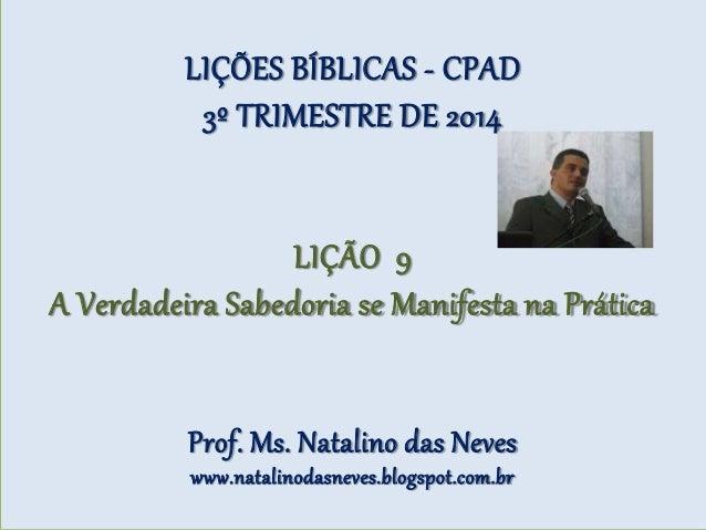 LIÇÕES BÍBLICAS - CPAD 3º TRIMESTRE DE 2014 LIÇÃO 9 A Verdadeira Sabedoria se Manifesta na Prática Prof. Ms. Natalino das ...